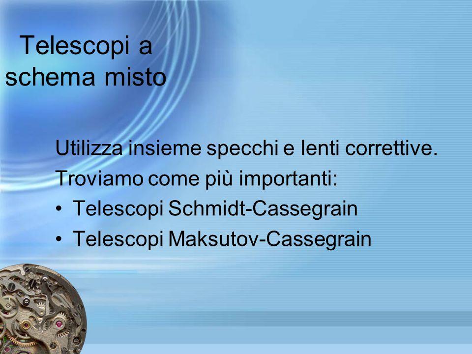 Telescopi a schema misto Utilizza insieme specchi e lenti correttive. Troviamo come più importanti: Telescopi Schmidt-Cassegrain Telescopi Maksutov-Ca