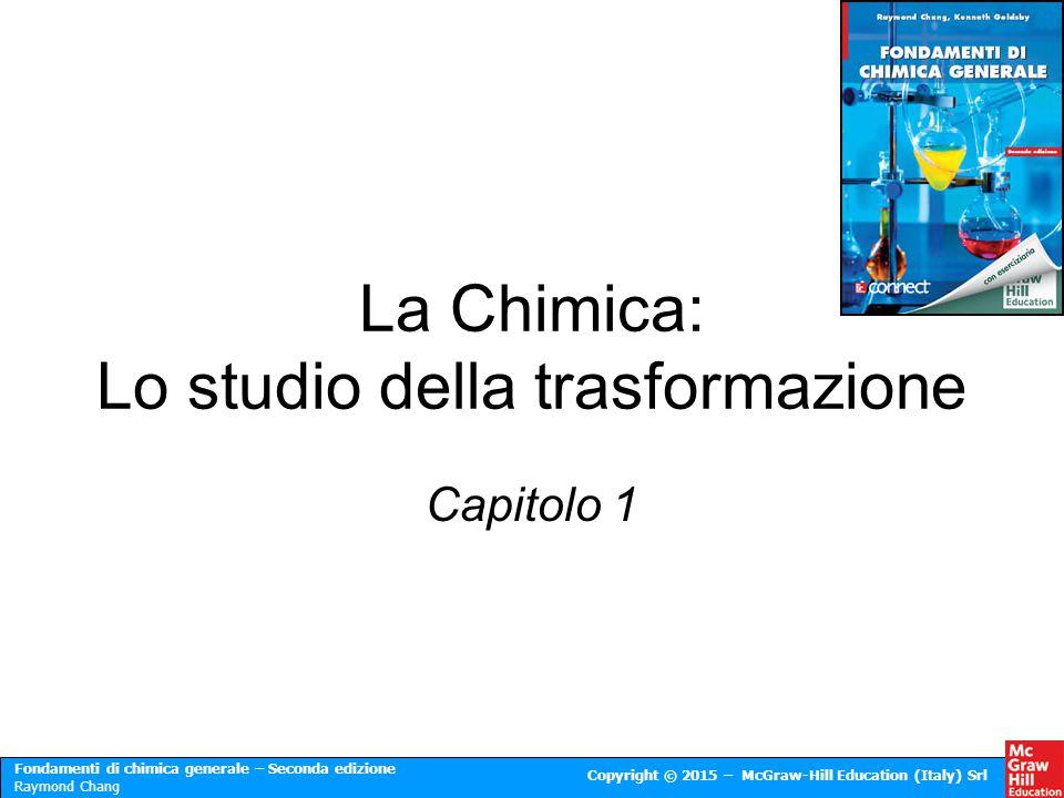 Fondamenti di chimica generale – Seconda edizione Raymond Chang Copyright © 2015 – McGraw-Hill Education (Italy) Srl La Chimica: Lo studio della trasf