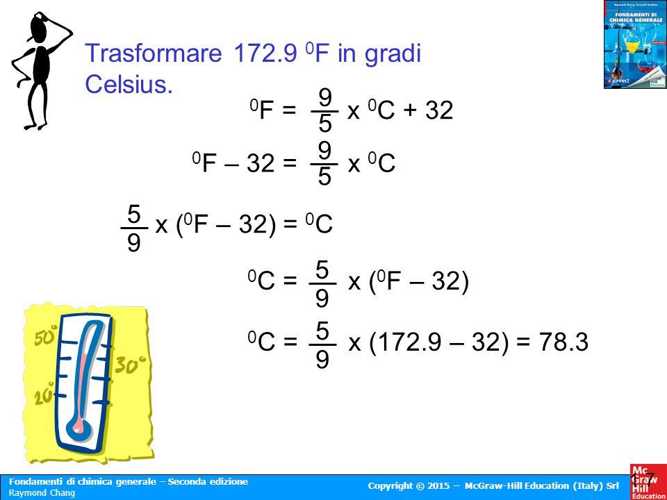 Fondamenti di chimica generale – Seconda edizione Raymond Chang Copyright © 2015 – McGraw-Hill Education (Italy) Srl Trasformare 172.9 0 F in gradi Ce
