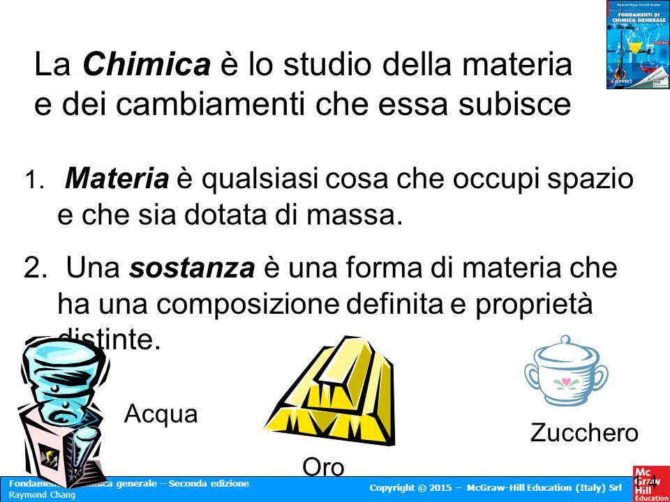 Fondamenti di chimica generale – Seconda edizione Raymond Chang Copyright © 2015 – McGraw-Hill Education (Italy) Srl 1. Materia è qualsiasi cosa che o