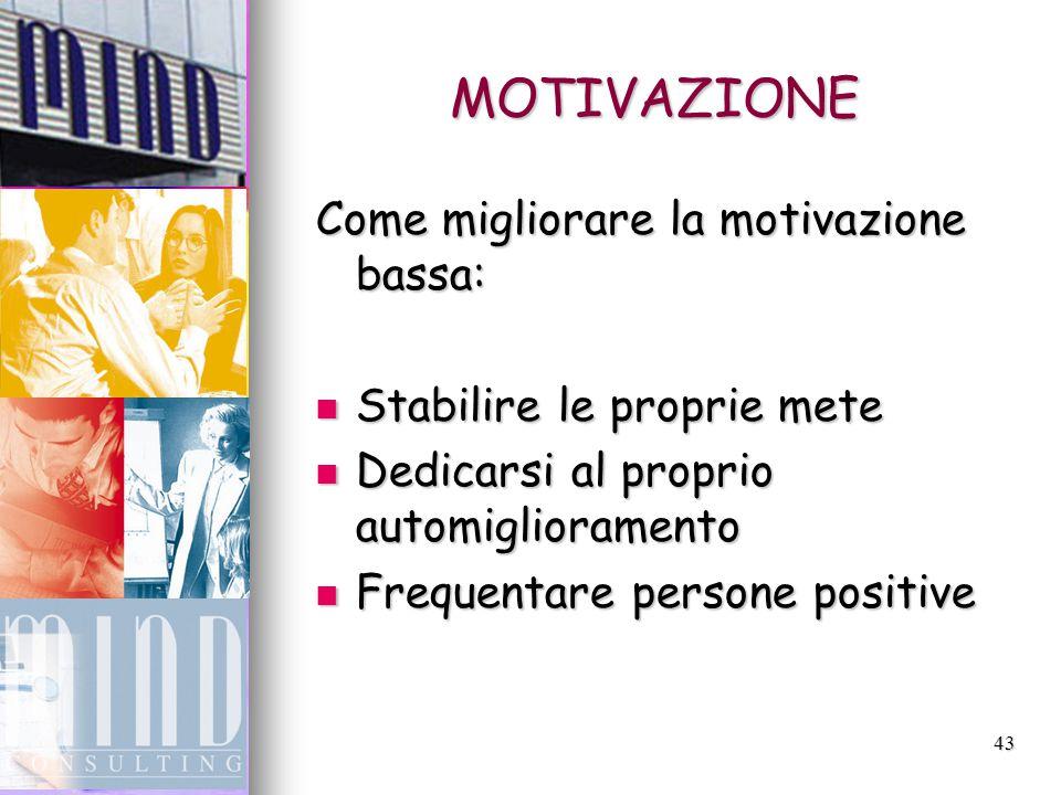 43 MOTIVAZIONE Come migliorare la motivazione bassa: Stabilire le proprie mete Stabilire le proprie mete Dedicarsi al proprio automiglioramento Dedicarsi al proprio automiglioramento Frequentare persone positive Frequentare persone positive