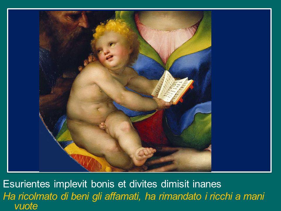 Esurientes implevit bonis et divites dimisit inanes Ha ricolmato di beni gli affamati, ha rimandato i ricchi a mani vuote