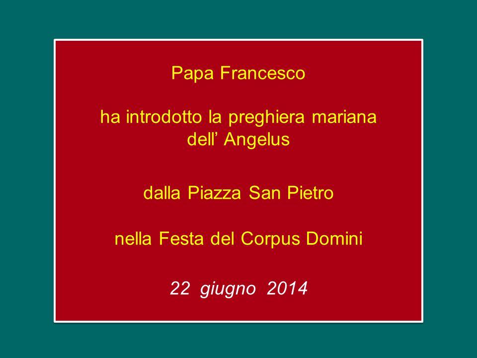 Papa Francesco ha introdotto la preghiera mariana dell' Angelus dalla Piazza San Pietro nella Festa del Corpus Domini 22 giugno 2014 Papa Francesco ha introdotto la preghiera mariana dell' Angelus dalla Piazza San Pietro nella Festa del Corpus Domini 22 giugno 2014