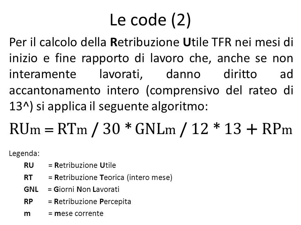 Le code (2) Per il calcolo della Retribuzione Utile TFR nei mesi di inizio e fine rapporto di lavoro che, anche se non interamente lavorati, danno diritto ad accantonamento intero (comprensivo del rateo di 13^) si applica il seguente algoritmo: RU m = RT m / 30 * GNL m / 12 * 13 + RP m Legenda: RU = Retribuzione Utile RT = Retribuzione Teorica (intero mese) GNL = Giorni Non Lavorati RP = Retribuzione Percepita m = mese corrente