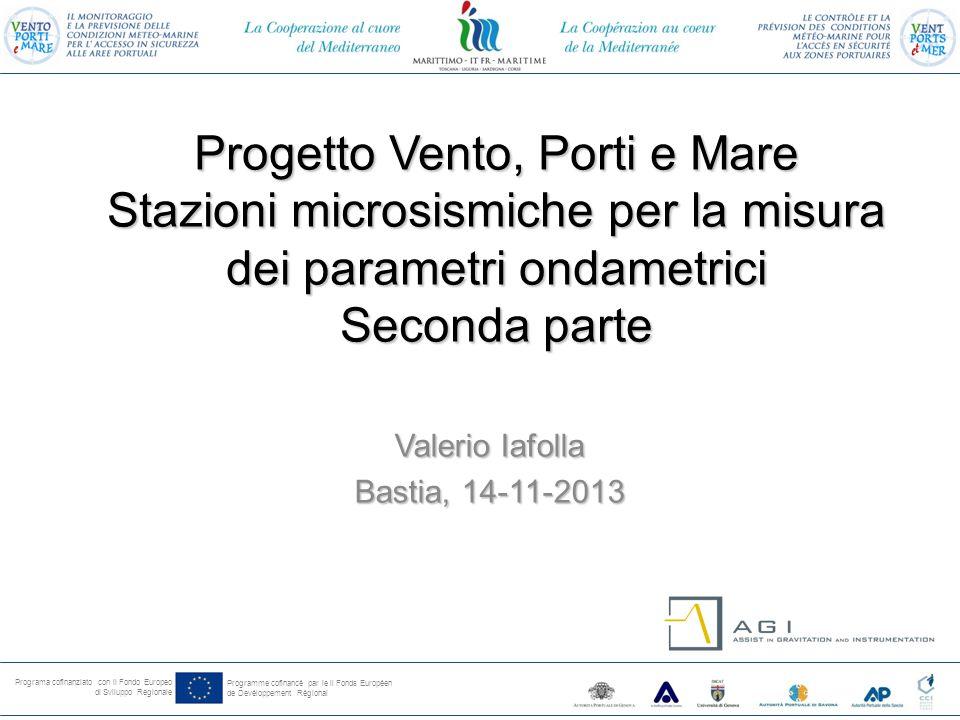 Programa cofinanziato con il Fondo Europeo di Sviluppo Regionale Programme cofinancé par le il Fonds Européen de Devéloppement Régional Progetto Vento, Porti e Mare Stazioni microsismiche per la misura dei parametri ondametrici Seconda parte Valerio Iafolla Bastia, 14-11-2013