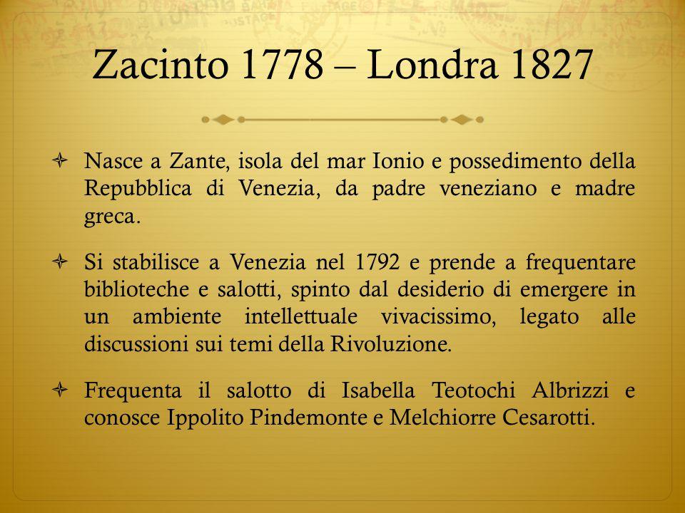 Zacinto 1778 – Londra 1827  Nasce a Zante, isola del mar Ionio e possedimento della Repubblica di Venezia, da padre veneziano e madre greca.  Si sta