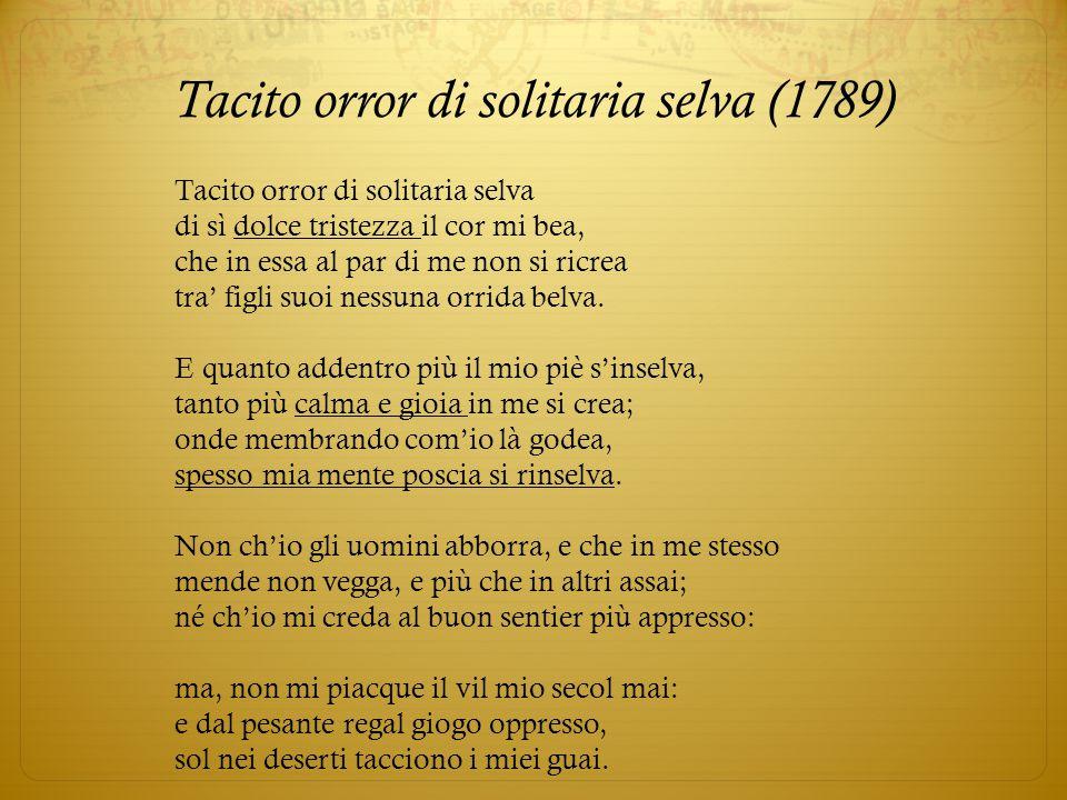 Tacito orror di solitaria selva (1789) Tacito orror di solitaria selva di sì dolce tristezza il cor mi bea, che in essa al par di me non si ricrea tra
