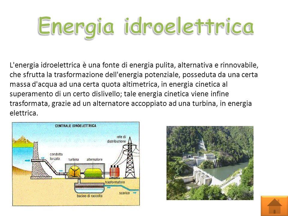 L energia idroelettrica è una fonte di energia pulita, alternativa e rinnovabile, che sfrutta la trasformazione dell energia potenziale, posseduta da una certa massa d acqua ad una certa quota altimetrica, in energia cinetica al superamento di un certo dislivello; tale energia cinetica viene infine trasformata, grazie ad un alternatore accoppiato ad una turbina, in energia elettrica.