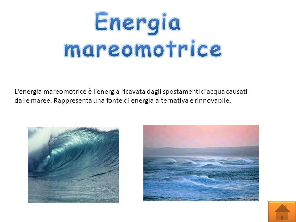 L energia mareomotrice è l energia ricavata dagli spostamenti d acqua causati dalle maree.
