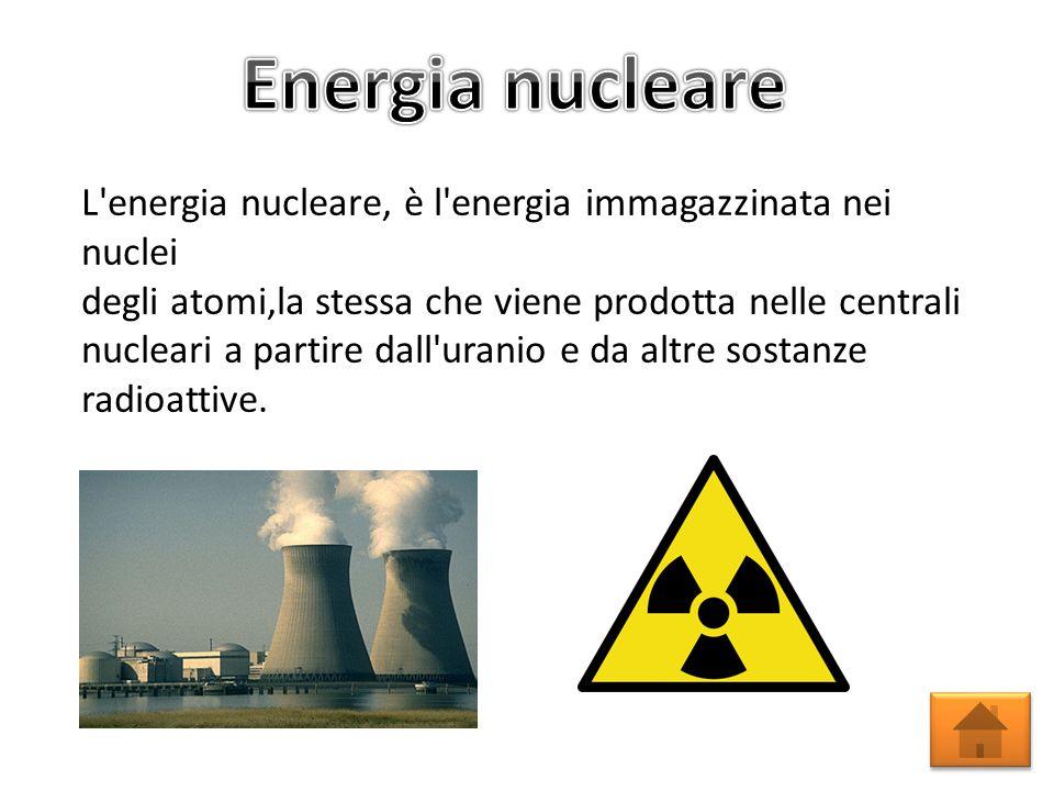 L energia nucleare, è l energia immagazzinata nei nuclei degli atomi,la stessa che viene prodotta nelle centrali nucleari a partire dall uranio e da altre sostanze radioattive.