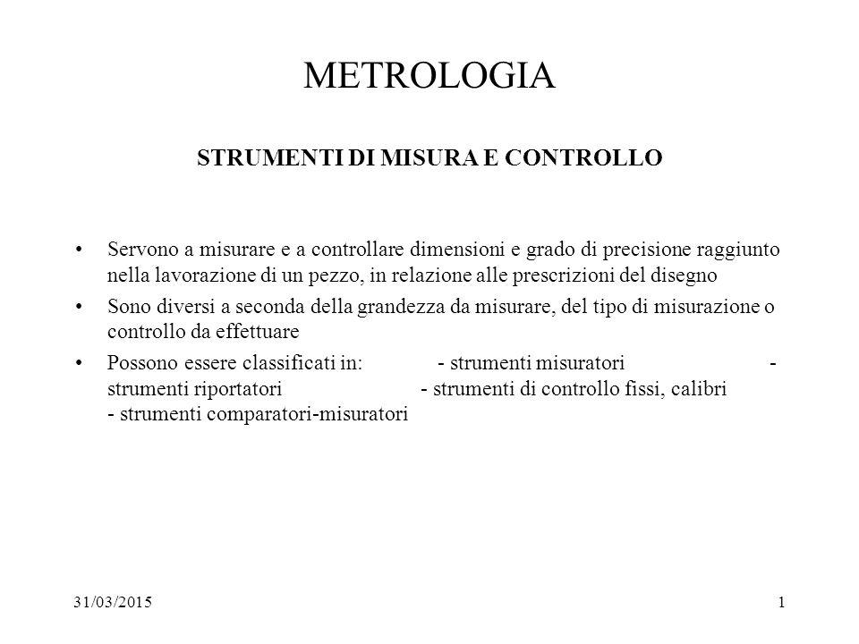 31/03/20151 METROLOGIA STRUMENTI DI MISURA E CONTROLLO Servono a misurare e a controllare dimensioni e grado di precisione raggiunto nella lavorazione