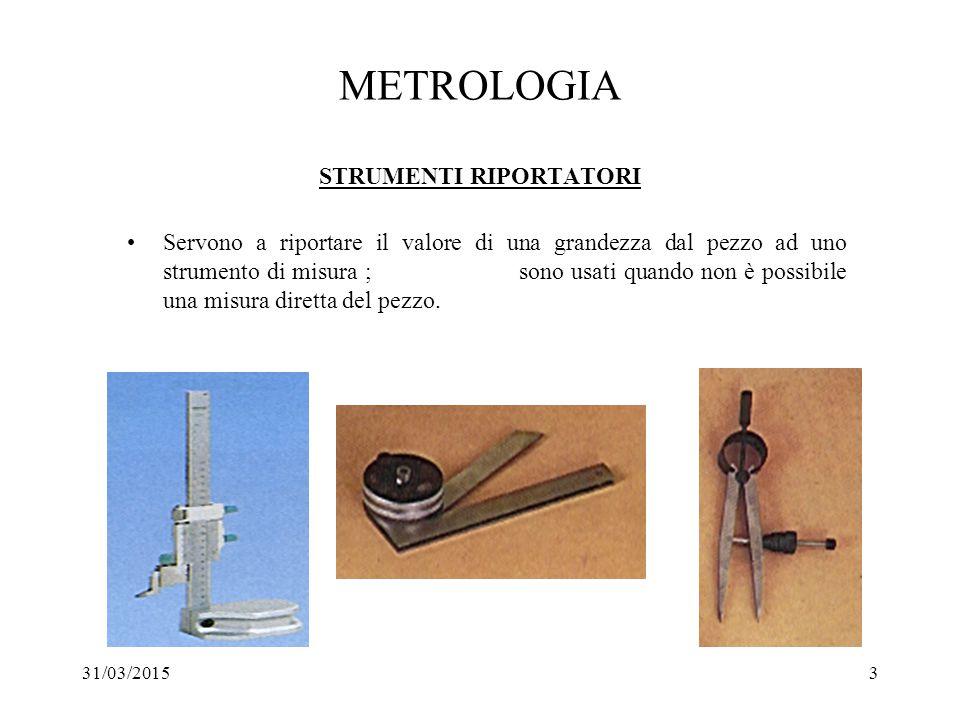 31/03/20153 METROLOGIA STRUMENTI RIPORTATORI Servono a riportare il valore di una grandezza dal pezzo ad uno strumento di misura ; sono usati quando n