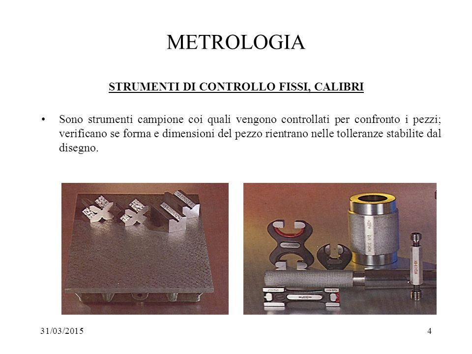 31/03/20154 METROLOGIA STRUMENTI DI CONTROLLO FISSI, CALIBRI Sono strumenti campione coi quali vengono controllati per confronto i pezzi; verificano s