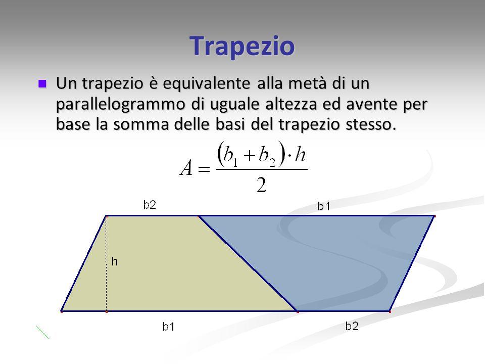 Trapezio Un trapezio è equivalente alla metà di un parallelogrammo di uguale altezza ed avente per base la somma delle basi del trapezio stesso. Un tr