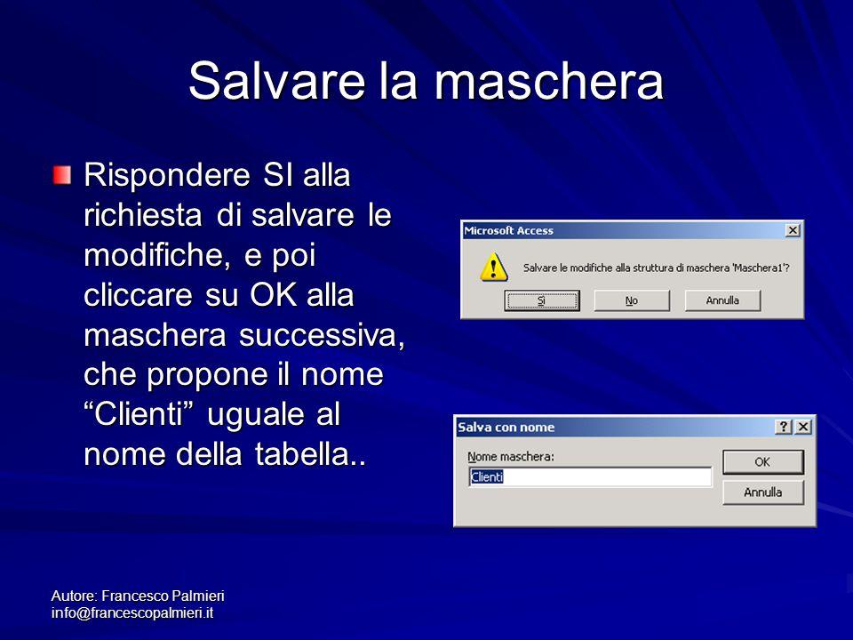 Autore: Francesco Palmieri info@francescopalmieri.it Salvare la maschera Rispondere SI alla richiesta di salvare le modifiche, e poi cliccare su OK al