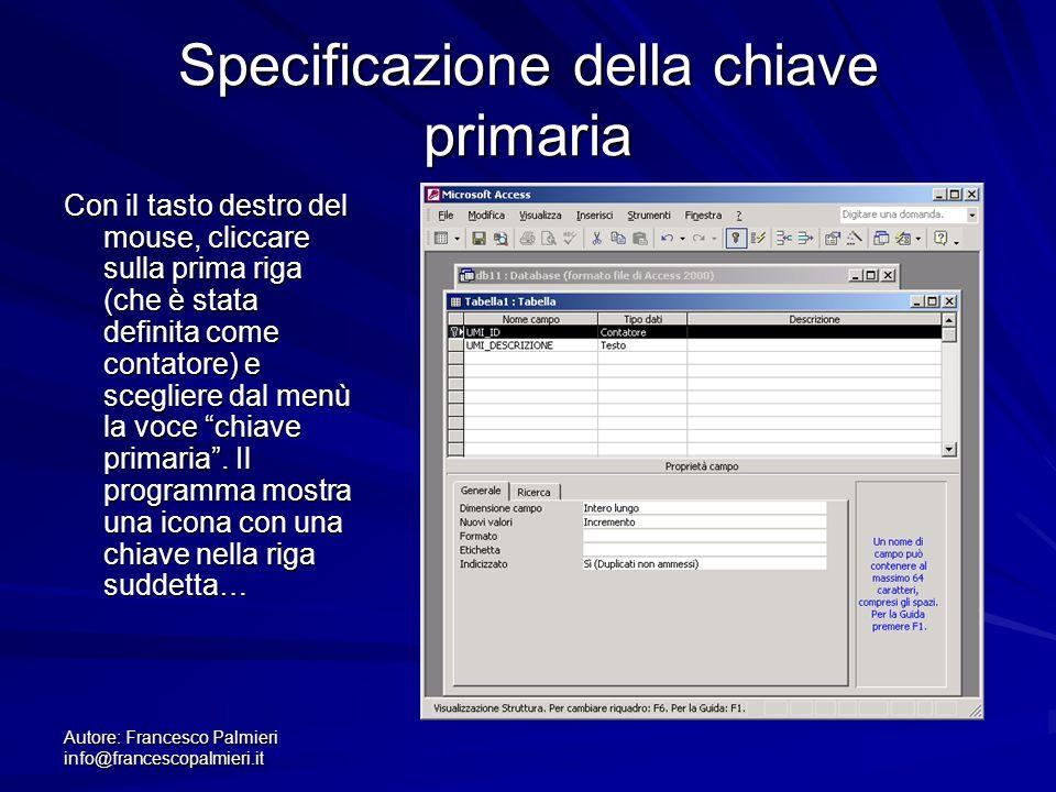 Autore: Francesco Palmieri info@francescopalmieri.it Specificazione della chiave primaria Con il tasto destro del mouse, cliccare sulla prima riga (ch