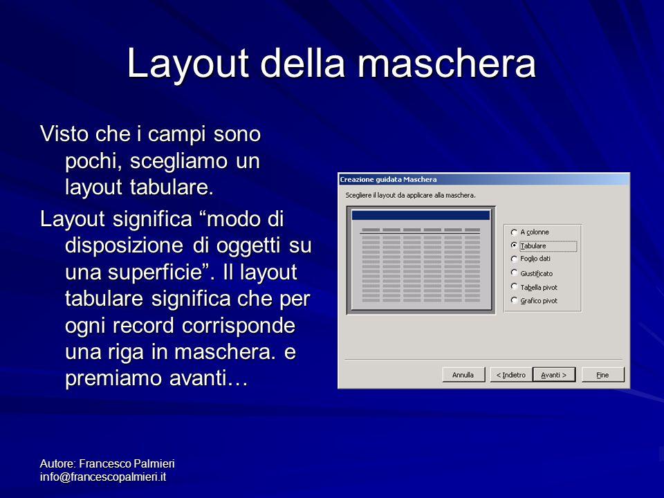 Autore: Francesco Palmieri info@francescopalmieri.it Layout della maschera Visto che i campi sono pochi, scegliamo un layout tabulare. Layout signific