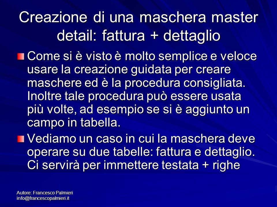Autore: Francesco Palmieri info@francescopalmieri.it Creazione di una maschera master detail: fattura + dettaglio Come si è visto è molto semplice e v