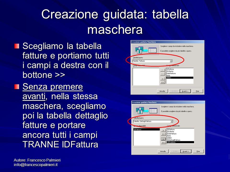 Autore: Francesco Palmieri info@francescopalmieri.it Creazione guidata: tabella maschera Scegliamo la tabella fatture e portiamo tutti i campi a destr