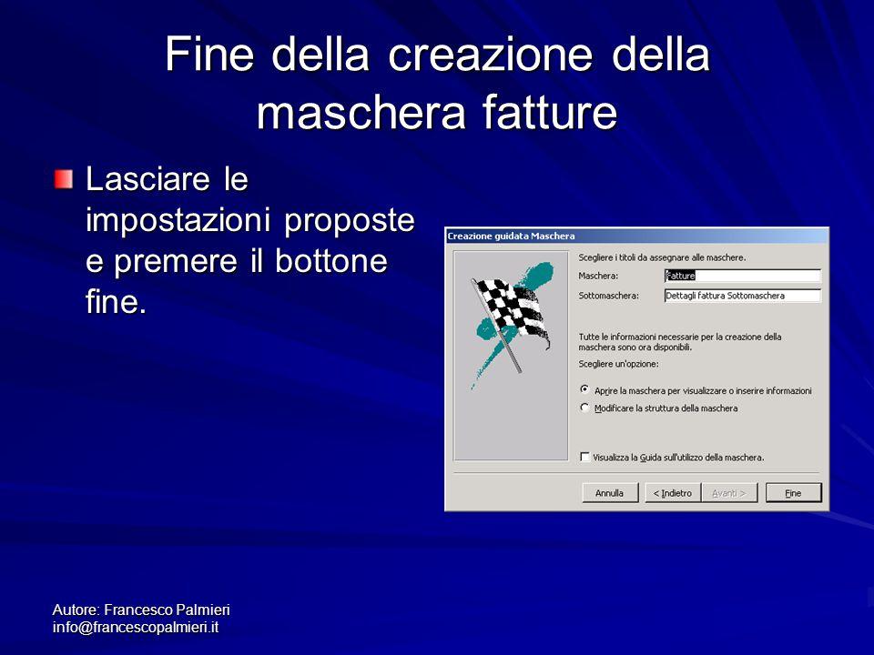 Autore: Francesco Palmieri info@francescopalmieri.it Fine della creazione della maschera fatture Lasciare le impostazioni proposte e premere il botton