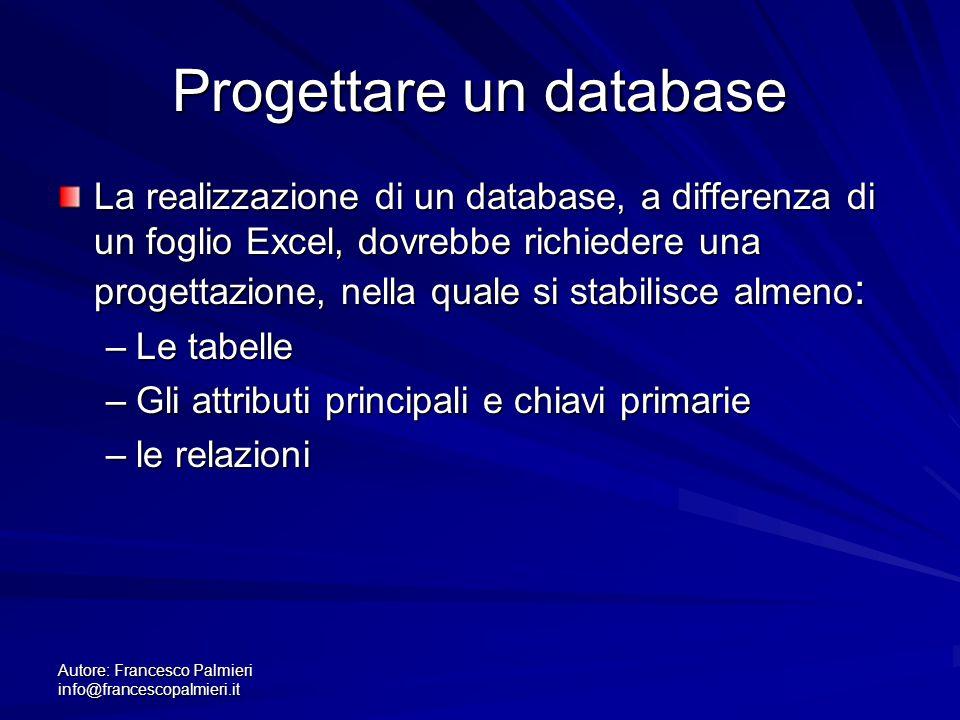 Autore: Francesco Palmieri info@francescopalmieri.it Progettare un database La realizzazione di un database, a differenza di un foglio Excel, dovrebbe