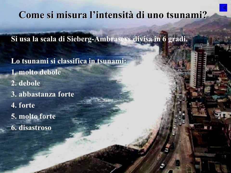 Come si misura l'intensità di uno tsunami? Si usa la scala di Sieberg-Ambraseys divisa in 6 gradi. Lo tsunami si classifica in tsunami: 1. molto debol