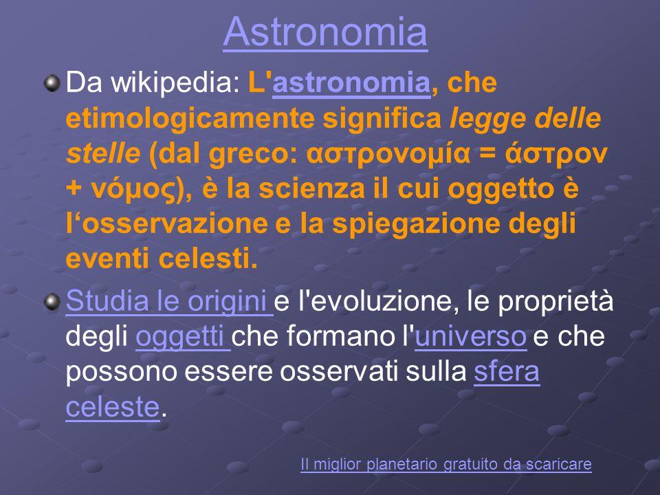 Astronomia Da wikipedia: L'astronomia, che etimologicamente significa legge delle stelle (dal greco: αστρονομία = άστρον + νόμος), è la scienza il cui