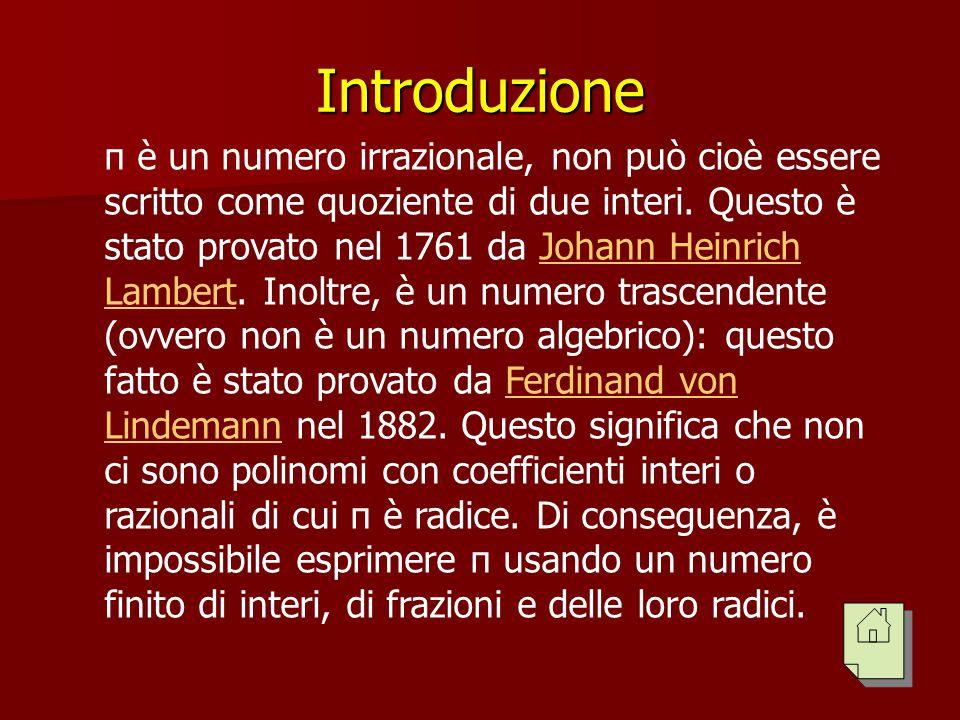 Introduzione π è un numero irrazionale, non può cioè essere scritto come quoziente di due interi. Questo è stato provato nel 1761 da Johann Heinrich L