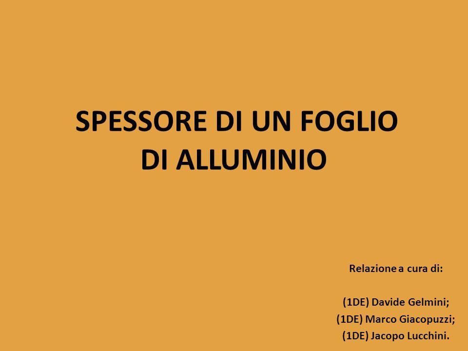 SPESSORE DI UN FOGLIO DI ALLUMINIO Relazione a cura di: (1DE) Davide Gelmini; (1DE) Marco Giacopuzzi; (1DE) Jacopo Lucchini.