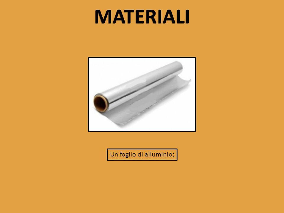 MATERIALI Un foglio di alluminio;