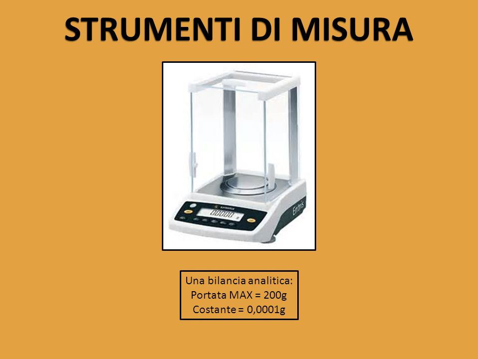 STRUMENTI DI MISURA Una bilancia analitica: Portata MAX = 200g Costante = 0,0001g