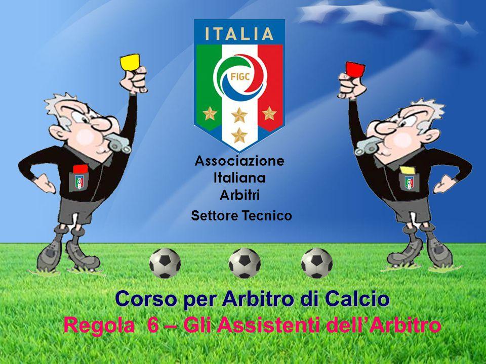 Corso per Arbitro di Calcio Corso per Arbitro di Calcio Regola 6 – Gli Assistenti dell'Arbitro Settore Tecnico