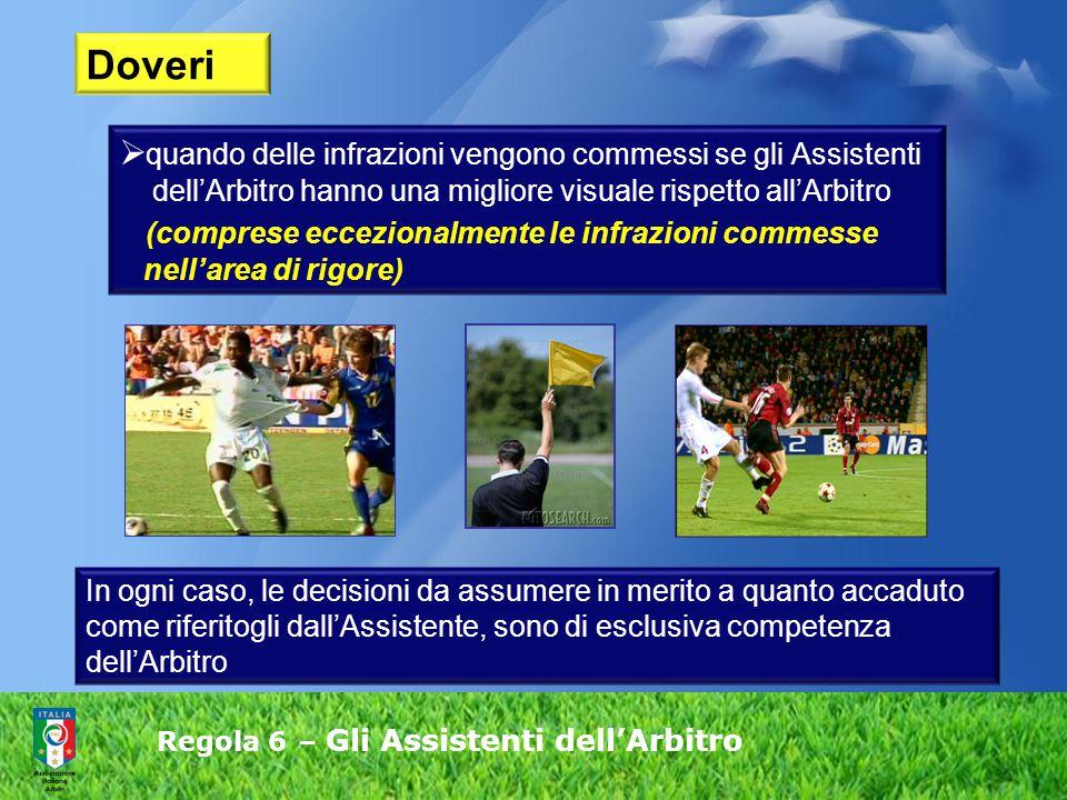 Regola 6 – Gli Assistenti dell'Arbitro  quando delle infrazioni vengono commessi se gli Assistenti dell'Arbitro hanno una migliore visuale rispetto a