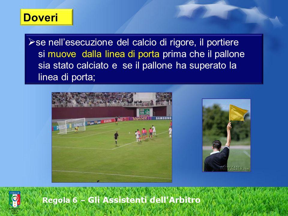 Regola 6 – Gli Assistenti dell'Arbitro  se nell'esecuzione del calcio di rigore, il portiere si muove dalla linea di porta prima che il pallone sia stato calciato e se il pallone ha superato la linea di porta; Doveri