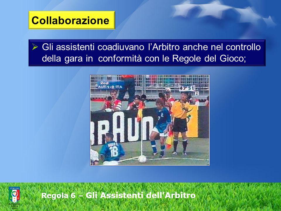 Regola 6 – Gli Assistenti dell'Arbitro  Gli assistenti coadiuvano l'Arbitro anche nel controllo della gara in conformità con le Regole del Gioco; Collaborazione