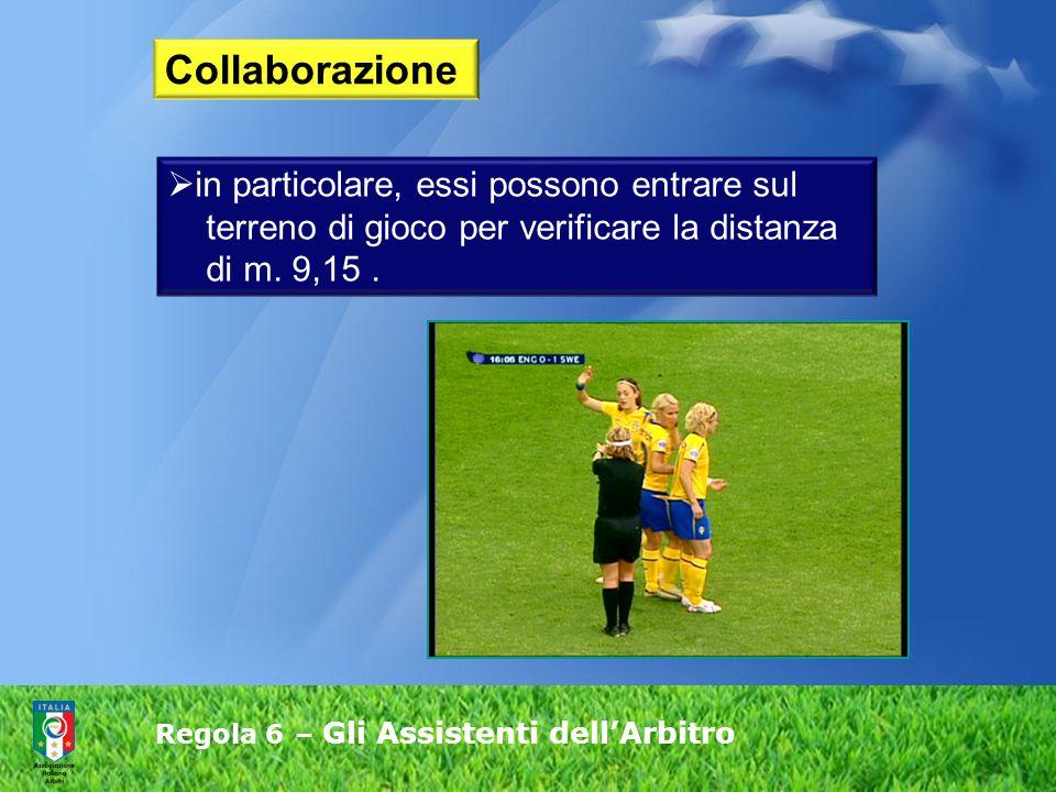 Regola 6 – Gli Assistenti dell'Arbitro  in particolare, essi possono entrare sul terreno di gioco per verificare la distanza di m. 9,15. Collaborazio