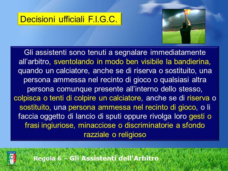 Regola 6 – Gli Assistenti dell'Arbitro Gli assistenti sono tenuti a segnalare immediatamente all'arbitro, sventolando in modo ben visibile la bandieri