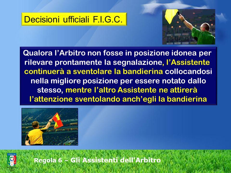 Regola 6 – Gli Assistenti dell'Arbitro Qualora l'Arbitro non fosse in posizione idonea per rilevare prontamente la segnalazione, l'Assistente continue