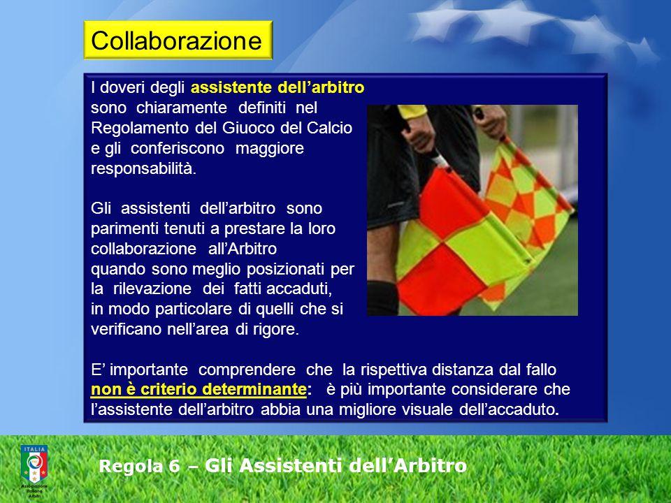 Regola 6 – Gli Assistenti dell'Arbitro I doveri degli assistente dell'arbitro sono chiaramente definiti nel Regolamento del Giuoco del Calcio e gli conferiscono maggiore responsabilità.