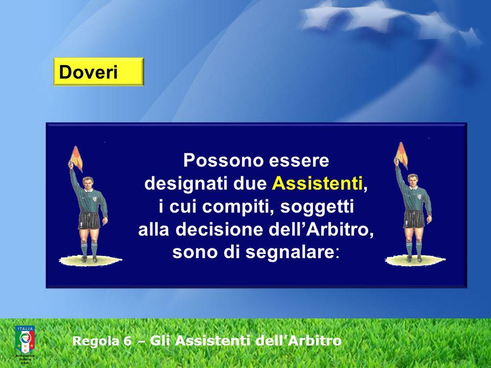 Possono essere designati due Assistenti, i cui compiti, soggetti alla decisione dell'Arbitro, sono di segnalare: Doveri