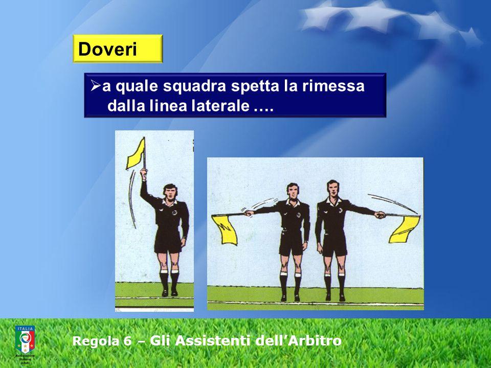 Regola 6 – Gli Assistenti dell'Arbitro  a quale squadra spetta la rimessa dalla linea laterale …. Doveri