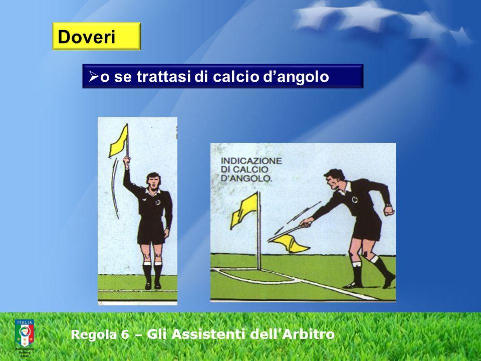 Regola 6 – Gli Assistenti dell'Arbitro  o se trattasi di calcio d'angolo Doveri