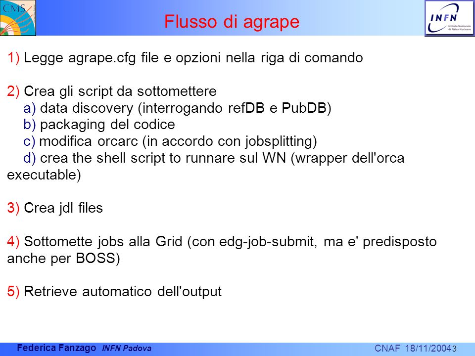 CNAF 18/11/2004 Federica Fanzago INFN Padova Flusso di agrape 3 1) Legge agrape.cfg file e opzioni nella riga di comando 2) Crea gli script da sottomettere a) data discovery (interrogando refDB e PubDB) b) packaging del codice c) modifica orcarc (in accordo con jobsplitting) d) crea the shell script to runnare sul WN (wrapper dell orca executable) 3) Crea jdl files 4) Sottomette jobs alla Grid (con edg-job-submit, ma e predisposto anche per BOSS) 5) Retrieve automatico dell output