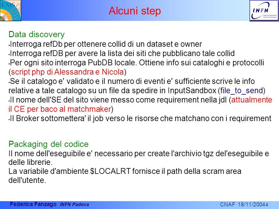 CNAF 18/11/2004 Federica Fanzago INFN Padova Alcuni step 4 Data discovery Interroga refDb per ottenere collid di un dataset e owner Interroga refDB per avere la lista dei siti che pubblicano tale collid Per ogni sito interroga PubDB locale.