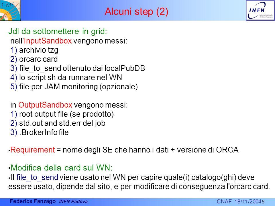 CNAF 18/11/2004 Federica Fanzago INFN Padova Alcuni step (2) 5 Jdl da sottomettere in grid: nell InputSandbox vengono messi: 1) archivio tzg 2) orcarc card 3) file_to_send ottenuto dai localPubDB 4) lo script sh da runnare nel WN 5) file per JAM monitoring (opzionale) in OutputSandbox vengono messi: 1) root output file (se prodotto) 2) std.out and std.err del job 3).BrokerInfo file Requirement = nome degli SE che hanno i dati + versione di ORCA Modifica della card sul WN: Il file_to_send viene usato nel WN per capire quale(i) catalogo(ghi) deve essere usato, dipende dal sito, e per modificare di conseguenza l orcarc card.