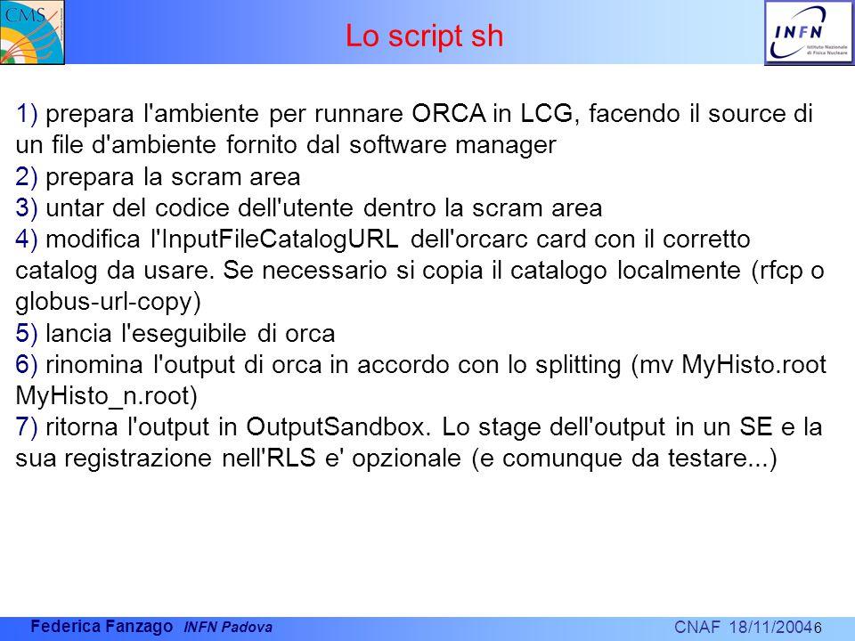 CNAF 18/11/2004 Federica Fanzago INFN Padova Lo script sh 6 1) prepara l ambiente per runnare ORCA in LCG, facendo il source di un file d ambiente fornito dal software manager 2) prepara la scram area 3) untar del codice dell utente dentro la scram area 4) modifica l InputFileCatalogURL dell orcarc card con il corretto catalog da usare.