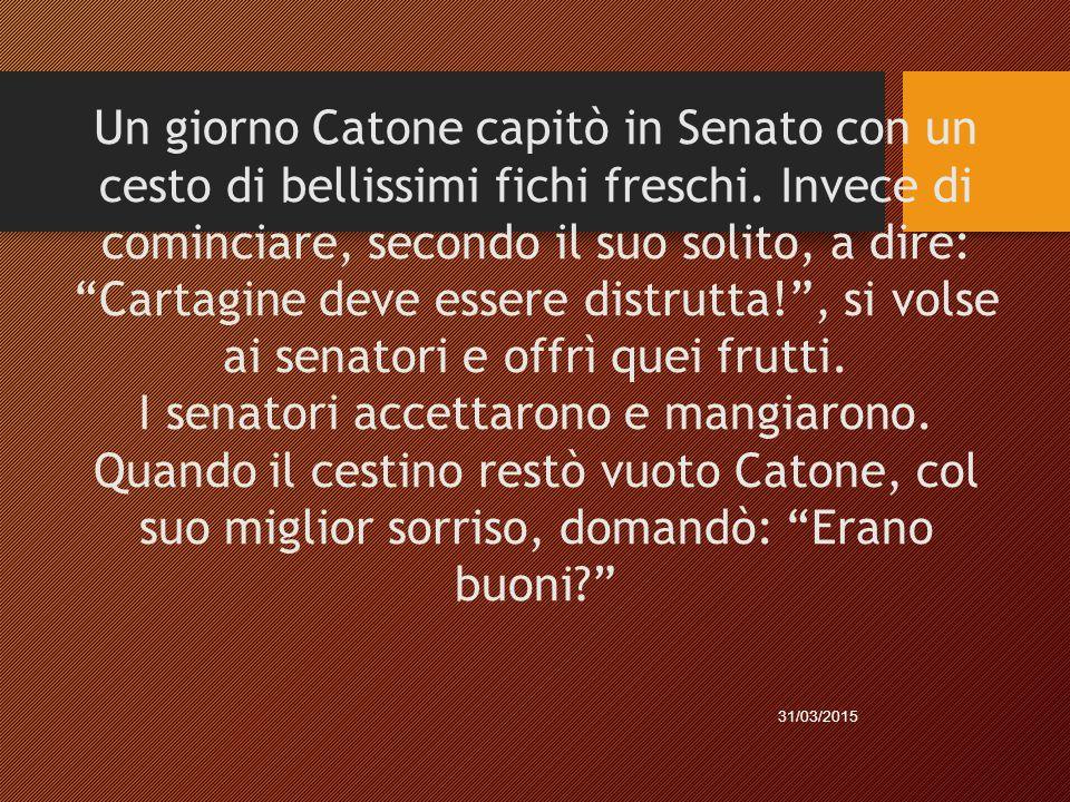 """Un giorno Catone capitò in Senato con un cesto di bellissimi fichi freschi. Invece di cominciare, secondo il suo solito, a dire: """"Cartagine deve esser"""