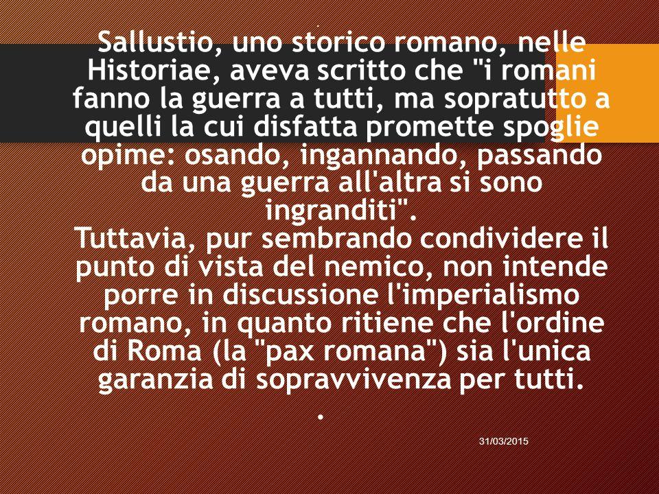 Sallustio, uno storico romano, nelle Historiae, aveva scritto che i romani fanno la guerra a tutti, ma sopratutto a quelli la cui disfatta promette spoglie opime: osando, ingannando, passando da una guerra all altra si sono ingranditi .