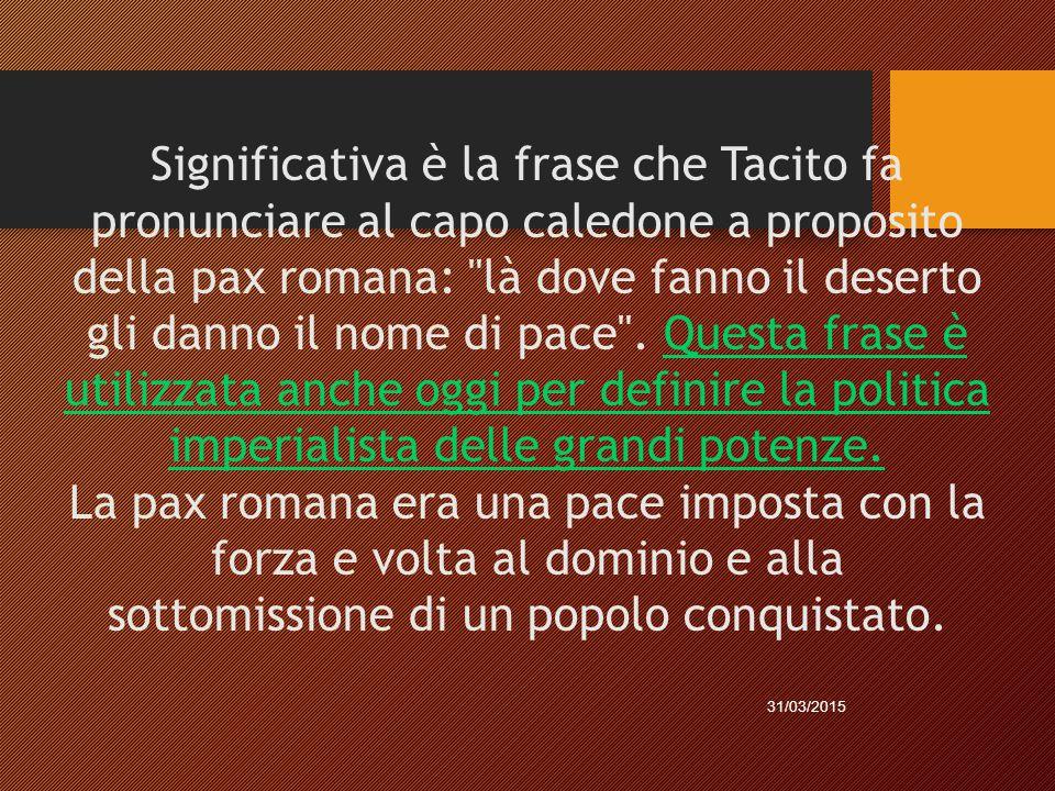 Significativa è la frase che Tacito fa pronunciare al capo caledone a proposito della pax romana:
