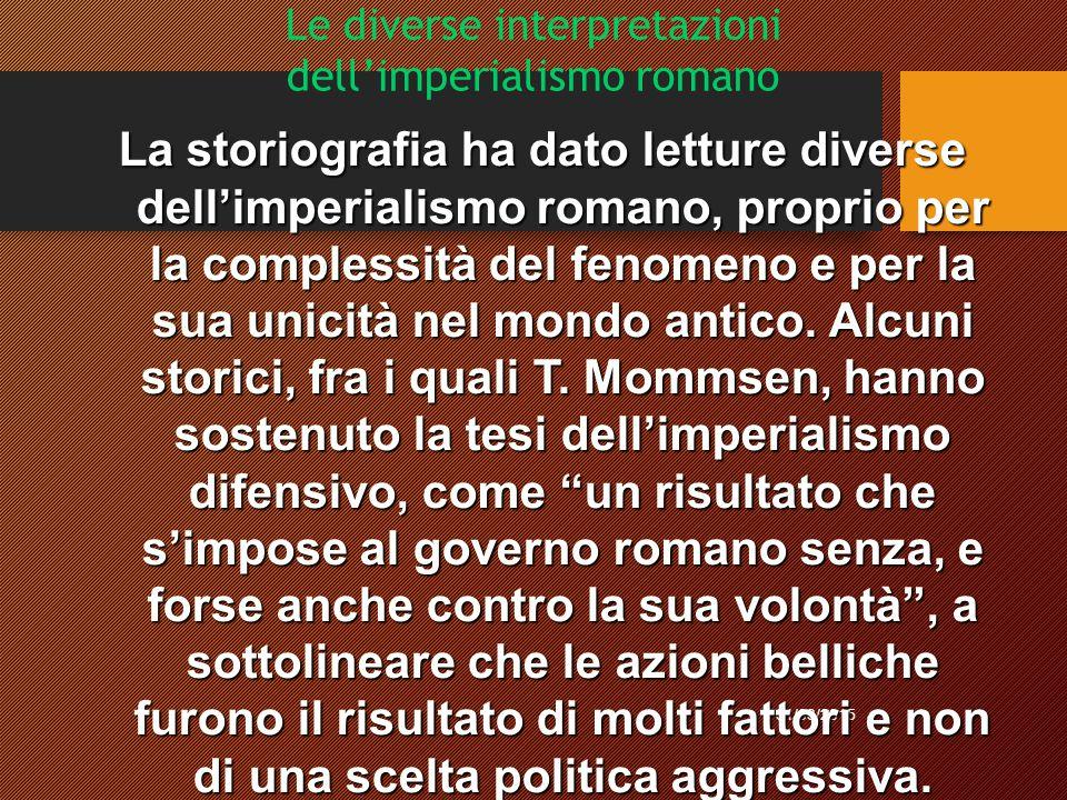 Le diverse interpretazioni dell'imperialismo romano 31/03/2015 La storiografia ha dato letture diverse dell'imperialismo romano, proprio per la complessità del fenomeno e per la sua unicità nel mondo antico.